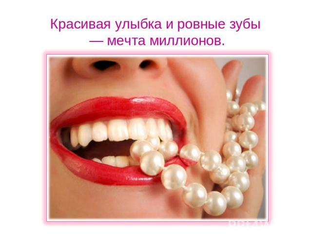 Красивая улыбка и ровные зубы — мечта миллионов.