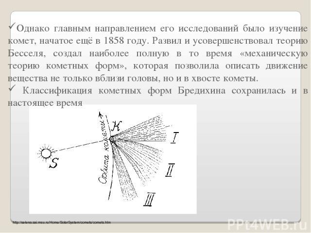Однако главным направлением его исследований было изучение комет, начатое ещё в 1858 году. Развил и усовершенствовал теорию Бесселя, создал наиболее полную в то время «механическую теорию кометных форм», которая позволила описать движение вещества н…