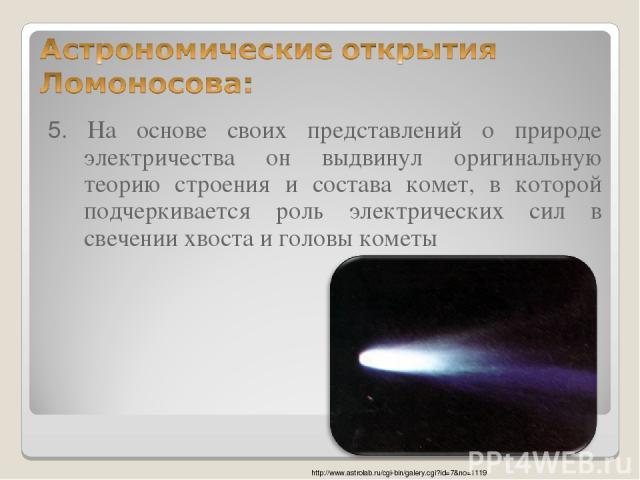 5. На основе своих представлений о природе электричества он выдвинул оригинальную теорию строения и состава комет, в которой подчеркивается роль электрических сил в свечении хвоста и головы кометы http://www.astrolab.ru/cgi-bin/galery.cgi?id=7&no=1119