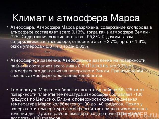 Климат и атмосфера Марса Атмосфера. Атмосфера Марса разряжена, содержание кислорода в атмосфере составляет всего 0,13%, тогда как в атмосфере Земли - 21%. Содержания углекислого газа - 95,3%. К другим газам, содержащимся в атмосфере, относятся азот …