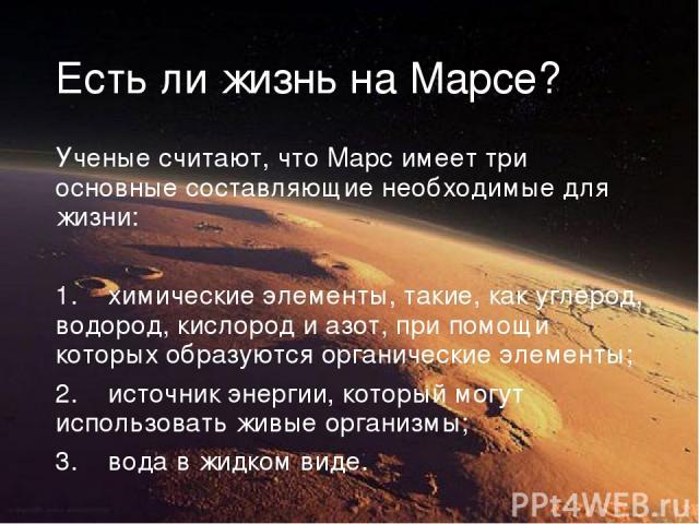Есть ли жизнь на Марсе? Ученые считают, что Марс имеет три основные составляющие необходимые для жизни: химические элементы, такие, как углерод, водород, кислород и азот, при помощи которых образуются органические элементы; источник энергии, который…
