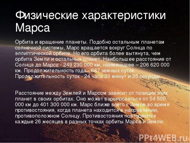 Физические характеристики Марса Орбита и вращение планеты. Подобно остальным планетам солнечной системы, Марс вращается вокруг Солнца по эллиптической орбите. Но его орбита более вытянута, чем орбита Земли и остальных планет. Наибольшее расстояние о…