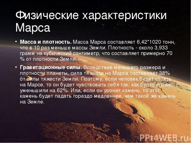 Физические характеристики Марса Масса и плотность.Масса Марса составляет 6,42*1020 тонн, что в 10 раз меньше массы Земли. Плотность - около 3,933 грамм на кубический сантиметр, что составляет примерно 70 % от плотности Земли. Гравитационные силы.В…