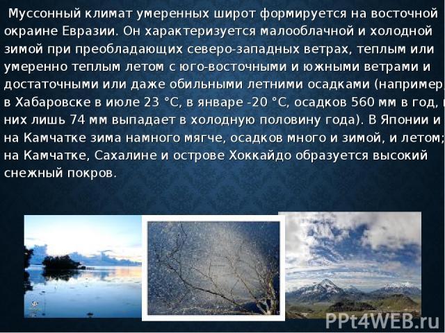 Муссонный климат умеренных широт формируется на восточной окраине Евразии. Он характеризуется малооблачной и холодной зимой при преобладающих северо-западных ветрах, теплым или умеренно теплым летом с юго-восточными и южными ветрами и достаточными и…