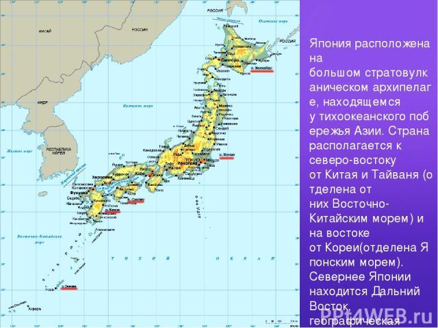 Япония расположена на большомстратовулканическомархипелаге, находящемся утихоокеанскогопобережьяАзии. Страна располагается к северо-востоку отКитаяиТайваня(отделена от нихВосточно-Китайским морем) и на востоке отКореи(отделенаЯпонским мо…