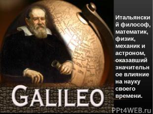 Итальянский философ, математик, физик, механик и астроном, оказавший значительно