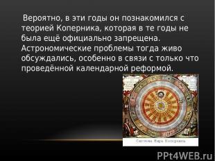 Вероятно, в эти годы он познакомился с теорией Коперника, которая в те годы не б