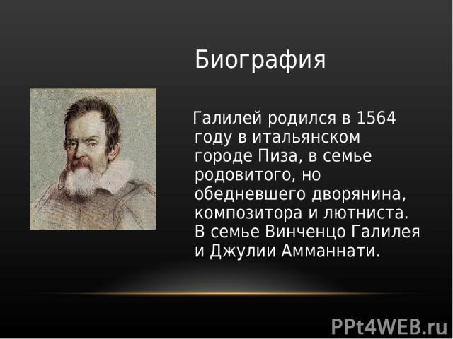 Биография Галилей родился в 1564 году в итальянском городе Пиза, в семье родовитого, но обедневшего дворянина, композитора и лютниста. В семье Винченцо Галилея и Джулии Амманнати.