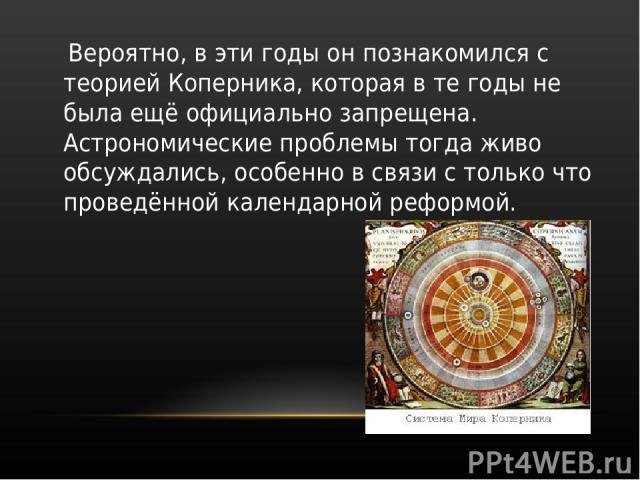 Вероятно, в эти годы он познакомился с теорией Коперника, которая в те годы не была ещё официально запрещена. Астрономические проблемы тогда живо обсуждались, особенно в связи с только что проведённой календарной реформой.