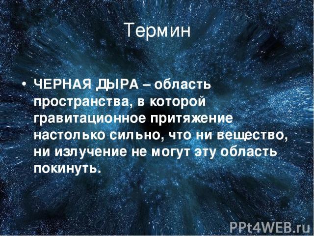 Термин ЧЕРНАЯ ДЫРА – область пространства, в которой гравитационное притяжение настолько сильно, что ни вещество, ни излучение не могут эту область покинуть.