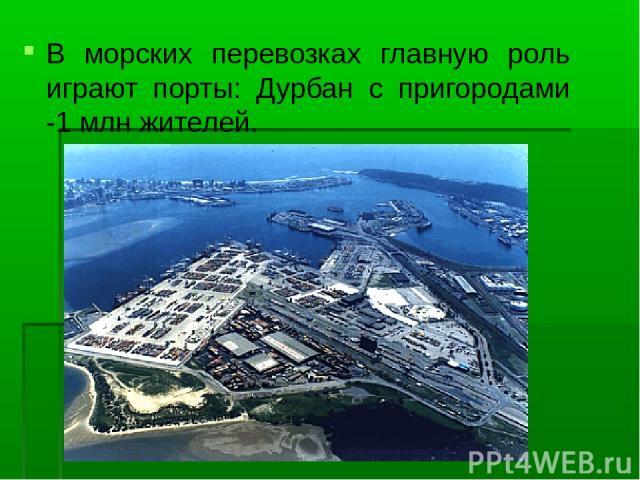 В морских перевозках главную роль играют порты: Дурбан с пригородами -1 млн жителей.