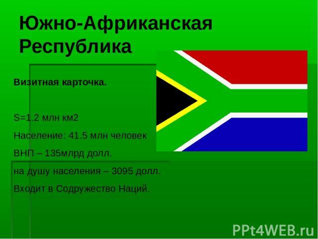 Южно-Африканская Республика Визитная карточка. S=1.2 млн км2 Население: 41.5 млн человек ВНП – 135млрд долл. на душу населения – 3095 долл. Входит в Содружество Наций.