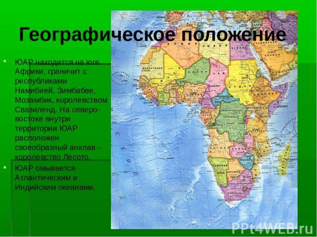 Географическое положение ЮАР находится на юге Африки, граничит с республиками Намибией, Зимбабве, Мозамбик, королевством Свазиленд. На северо-востоке внутри территории ЮАР расположен своеобразный анклав – королевство Лесото. ЮАР омывается Атлантичес…