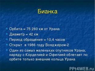 Бианка Орбита = 75 260 км от Урана Диаметр = 42 км Период обращения = 10,4 часов