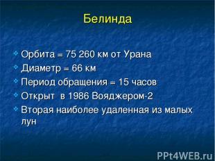 Белинда Орбита = 75 260 км от Урана Диаметр = 66 км Период обращения = 15 часов