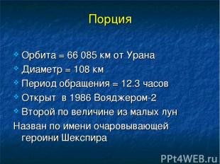 Порция Орбита = 66 085 км от Урана Диаметр = 108 км Период обращения = 12.3 часо