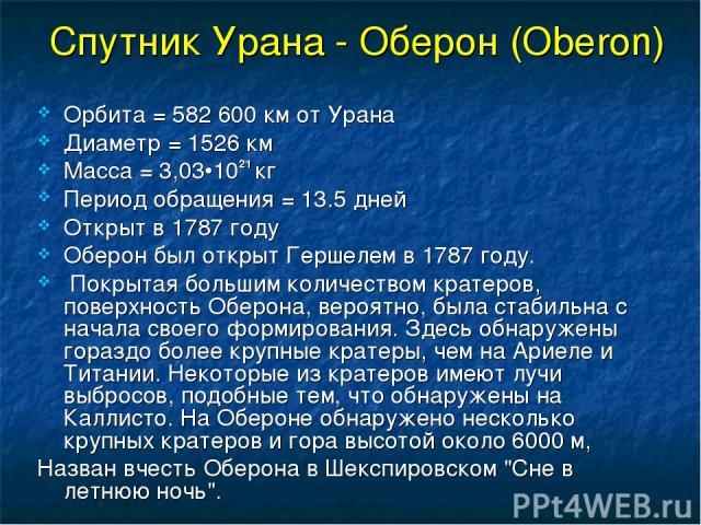 Спутник Урана - Оберон (Oberon) Орбита = 582 600 км от Урана Диаметр = 1526 км Масса = 3,03•1021 кг Период обращения = 13.5 дней Открыт в 1787 году Оберон был открыт Гершелем в 1787 году. Покрытая большим количеством кратеров, поверхность Оберона, в…