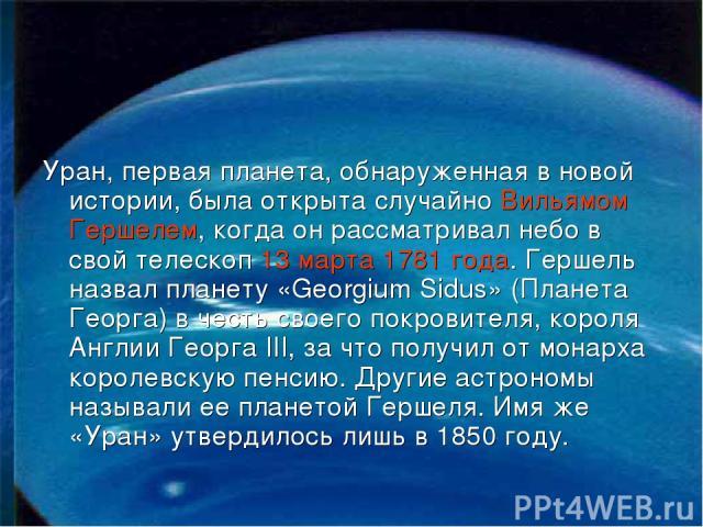 Уран, первая планета, обнаруженная в новой истории, была открыта случайно Вильямом Гершелем, когда он рассматривал небо в свой телескоп 13 марта 1781 года. Гершель назвал планету «Georgium Sidus» (Планета Георга) в честь своего покровителя, короля А…