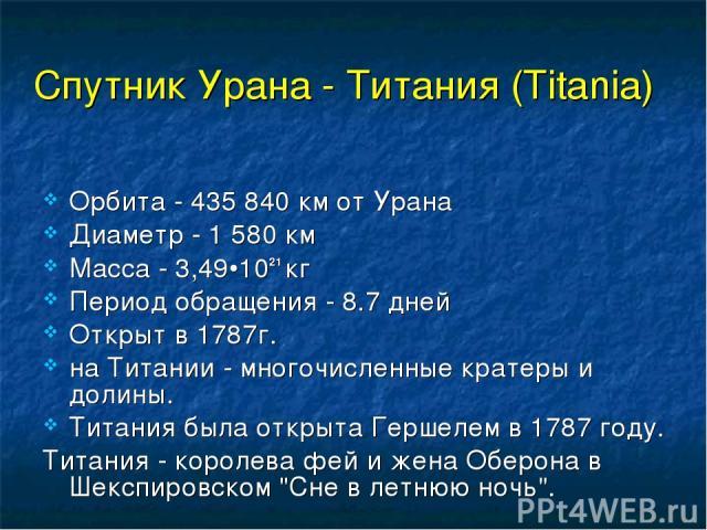 Спутник Урана - Титания (Titania) Орбита - 435 840 км от Урана Диаметр - 1 580 км Масса - 3,49•1021 кг Период обращения - 8.7 дней Открыт в 1787г. на Титании - многочисленные кратеры и долины. Титания была открыта Гершелем в 1787 году. Титания - кор…