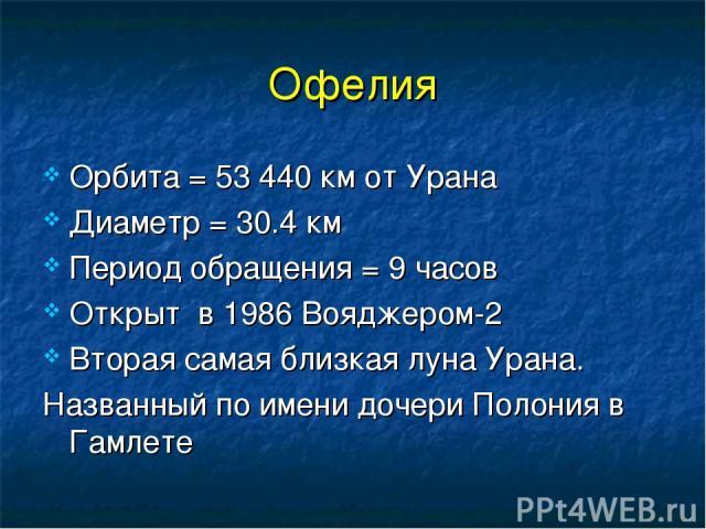 Офелия Орбита = 53 440 км от Урана Диаметр = 30.4 км Период обращения = 9 часов Открыт в 1986 Вояджером-2 Вторая самая близкая луна Урана. Названный по имени дочери Полония в Гамлете
