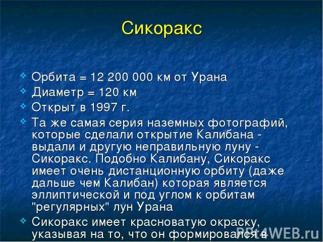 Сикоракс Орбита = 12 200 000 км от Урана Диаметр = 120 км Открыт в 1997 г. Та же самая серия наземных фотографий, которые сделали открытие Калибана - выдали и другую неправильную луну - Сикоракс. Подобно Калибану, Сикоракс имеет очень дистанционную …