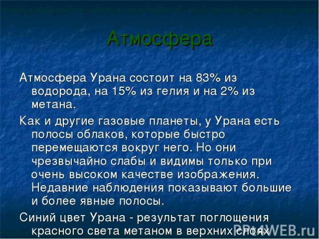 Атмосфера Атмосфера Урана состоит на 83% из водорода, на 15% из гелия и на 2% из метана. Как и другие газовые планеты, у Урана есть полосы облаков, которые быстро перемещаются вокруг него. Но они чрезвычайно слабы и видимы только при очень высоком к…