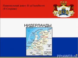 НИДЕРЛАНДЫ Национальный девиз: Ik zal handhaven (Я Сохраню)