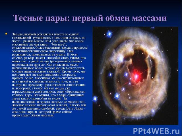 Тесные пары: первый обмен массами Звезды двойной рождаются вместе из одной газопылевой туманности, у них один возраст, но часто - разные массы. Мы уже знаем, что более массивные звезды живут