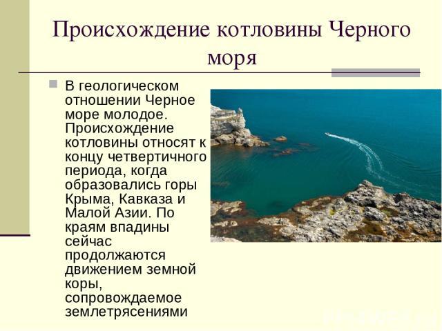 Происхождение котловины Черного моря В геологическом отношении Черное море молодое. Происхождение котловины относят к концу четвертичного периода, когда образовались горы Крыма, Кавказа и Малой Азии. По краям впадины сейчас продолжаются движением зе…
