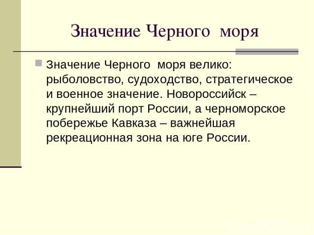 Значение Черного моря Значение Черного моря велико: рыболовство, судоходство, стратегическое и военное значение. Новороссийск – крупнейший порт России, а черноморское побережье Кавказа – важнейшая рекреационная зона на юге России.