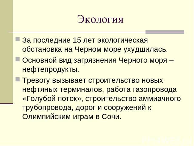 Экология За последние 15 лет экологическая обстановка на Черном море ухудшилась. Основной вид загрязнения Черного моря – нефтепродукты. Тревогу вызывает строительство новых нефтяных терминалов, работа газопровода «Голубой поток», строительство аммиа…