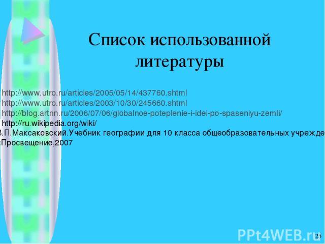 * Список использованной литературы http://www.utro.ru/articles/2005/05/14/437760.shtml http://www.utro.ru/articles/2003/10/30/245660.shtml http://blog.artnn.ru/2006/07/06/globalnoe-poteplenie-i-idei-po-spaseniyu-zemli/ http://ru.wikipedia.org/wiki/ …