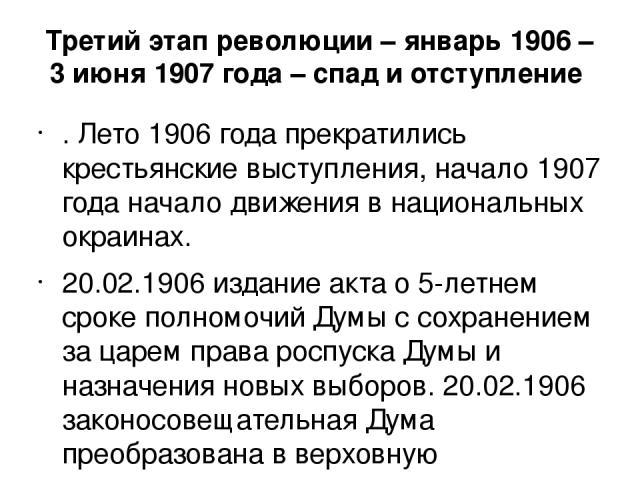 Третий этап революции – январь 1906 – 3 июня 1907 года – спад и отступление . Лето 1906 года прекратились крестьянские выступления, начало 1907 года начало движения в национальных окраинах. 20.02.1906 издание акта о 5-летнем сроке полномочий Думы с …