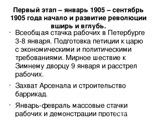 Первый этап – январь 1905 – сентябрь 1905 года начало и развитие революции вширь и вглубь. Всеобщая стачка рабочих в Петербурге 3-8 января. Подготовка петиции к царю с экономическими и политическими требованиями. Мирное шествие к Зимнему дворцу 9 ян…