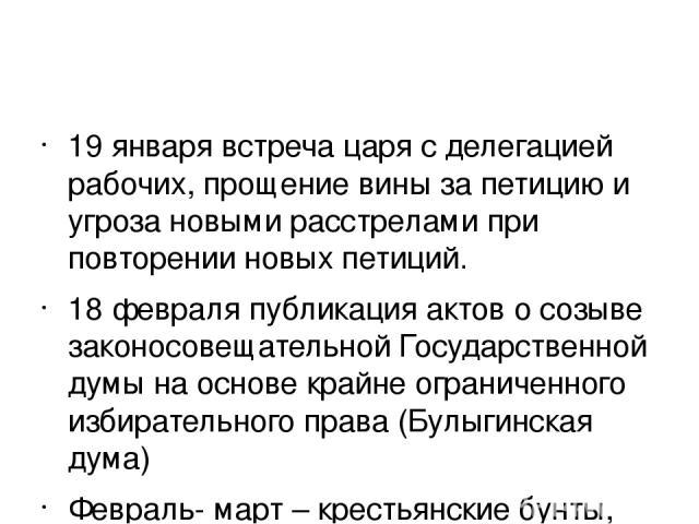 19 января встреча царя с делегацией рабочих, прощение вины за петицию и угроза новыми расстрелами при повторении новых петиций. 18 февраля публикация актов о созыве законосовещательной Государственной думы на основе крайне ограниченного избирательно…