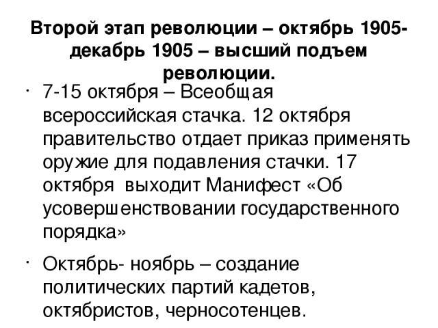 Второй этап революции – октябрь 1905-декабрь 1905 – высший подъем революции. 7-15 октября – Всеобщая всероссийская стачка. 12 октября правительство отдает приказ применять оружие для подавления стачки. 17 октября выходит Манифест «Об усовершенствова…
