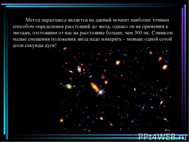 Метод параллакса является на данный момент наиболее точным способом определения расстояний до звезд, однако он не применим к звездам, отстоящим от нас на расстояние больше, чем 300пк. Слишком малые смещения положения звезд надо измерять – меньше од…