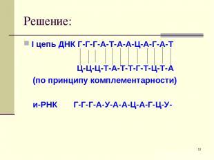 * Решение: I цепь ДНК Г-Г-Г-А-Т-А-А-Ц-А-Г-А-Т Ц-Ц-Ц-Т-А-Т-Т-Г-Т-Ц-Т-А (по принци