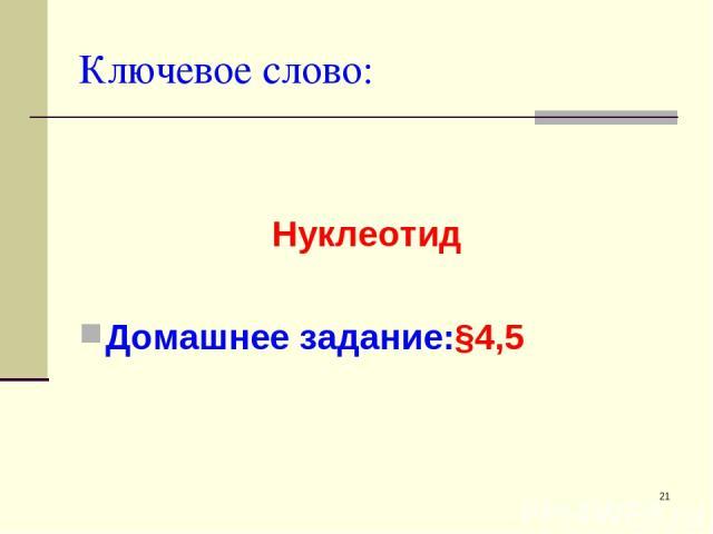 * Ключевое слово: Нуклеотид Домашнее задание:§4,5