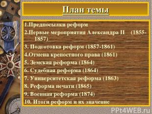 План темы 1.Предпосылки реформ 2.Первые мероприятия Александра II (1855-1857) 3.