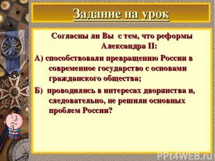 Задание на урок Согласны ли Вы с тем, что реформы Александра II: А) способствова