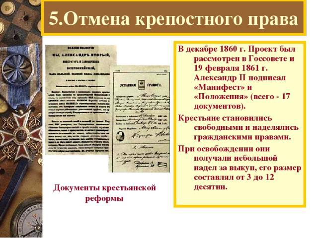 5.Отмена крепостного права В декабре 1860 г. Проект был рассмотрен в Госсовете и 19 февраля 1861 г. Александр II подписал «Манифест» и «Положения» (всего - 17 документов). Крестьяне становились свободными и наделялись гражданскими правами. При освоб…