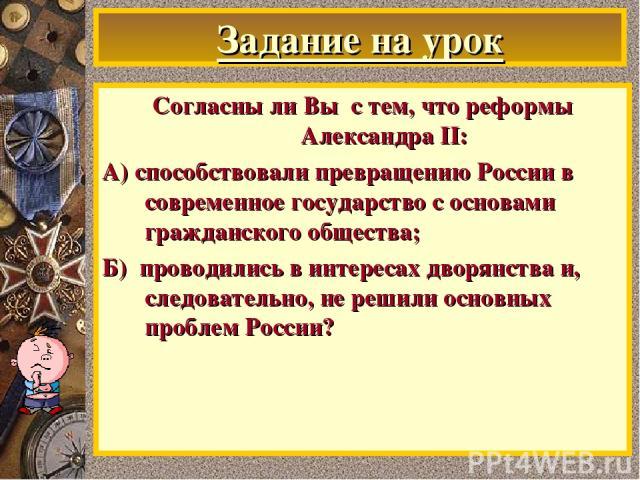 Задание на урок Согласны ли Вы с тем, что реформы Александра II: А) способствовали превращению России в современное государство с основами гражданского общества; Б) проводились в интересах дворянства и, следовательно, не решили основных проблем России?