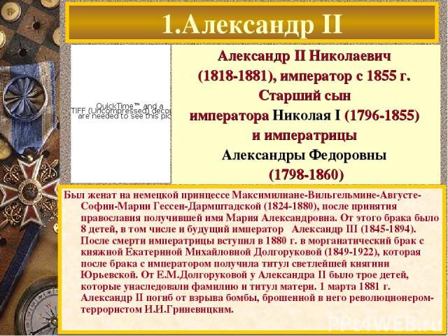 1.Александр II Был женат на немецкой принцессе Максимилиане-Вильгельмине-Августе-Софии-Марии Гессен-Дармштадской (1824-1880), после принятия православия получившей имя Мария Александровна. От этого брака было 8 детей, в том числе и будущий император…