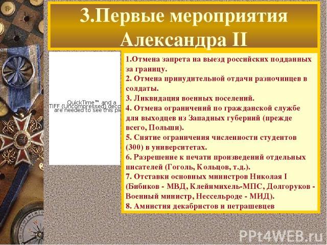 3.Первые мероприятия Александра II 1.Отмена запрета на выезд российских подданных за границу. 2. Отмена принудительной отдачи разночинцев в солдаты. 3. Ликвидация военных поселений. 4. Отмена ограничений по гражданской службе для выходцев из Западны…