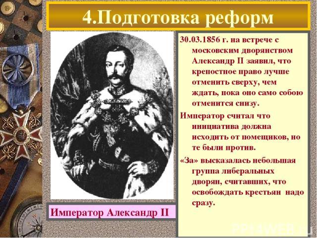 4.Подготовка реформ 30.03.1856 г. на встрече с московским дворянством Александр II заявил, что крепостное право лучше отменить сверху, чем ждать, пока оно само собою отменится снизу. Император считал что инициатива должна исходить от помещиков, но т…