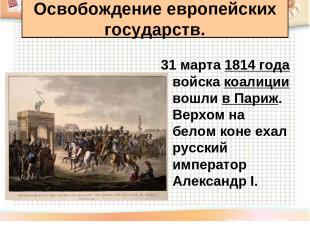31 марта 1814 года войска коалиции вошли в Париж. Верхом на белом коне ехал русс