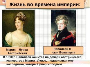 В 1810 г. Наполеон женится на дочери австрийского императора Марии –Луизе, подар