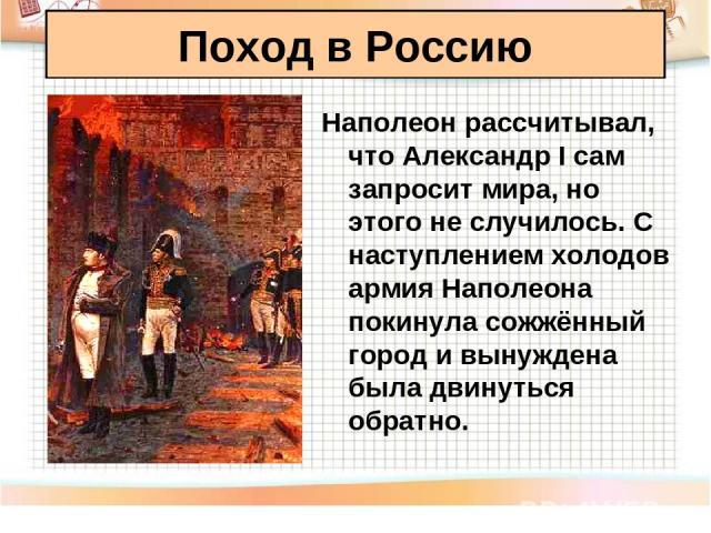 Наполеон рассчитывал, что Александр I сам запросит мира, но этого не случилось. С наступлением холодов армия Наполеона покинула сожжённый город и вынуждена была двинуться обратно. Поход в Россию