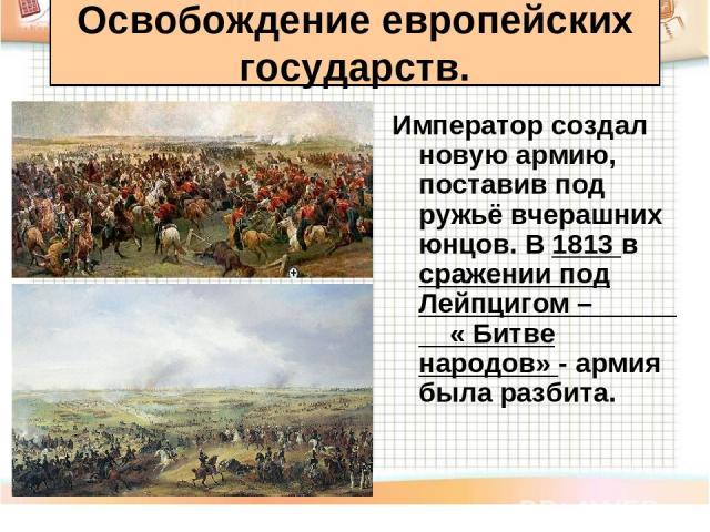 Император создал новую армию, поставив под ружьё вчерашних юнцов. В 1813 в сражении под Лейпцигом – « Битве народов» - армия была разбита. Освобождение европейских государств.